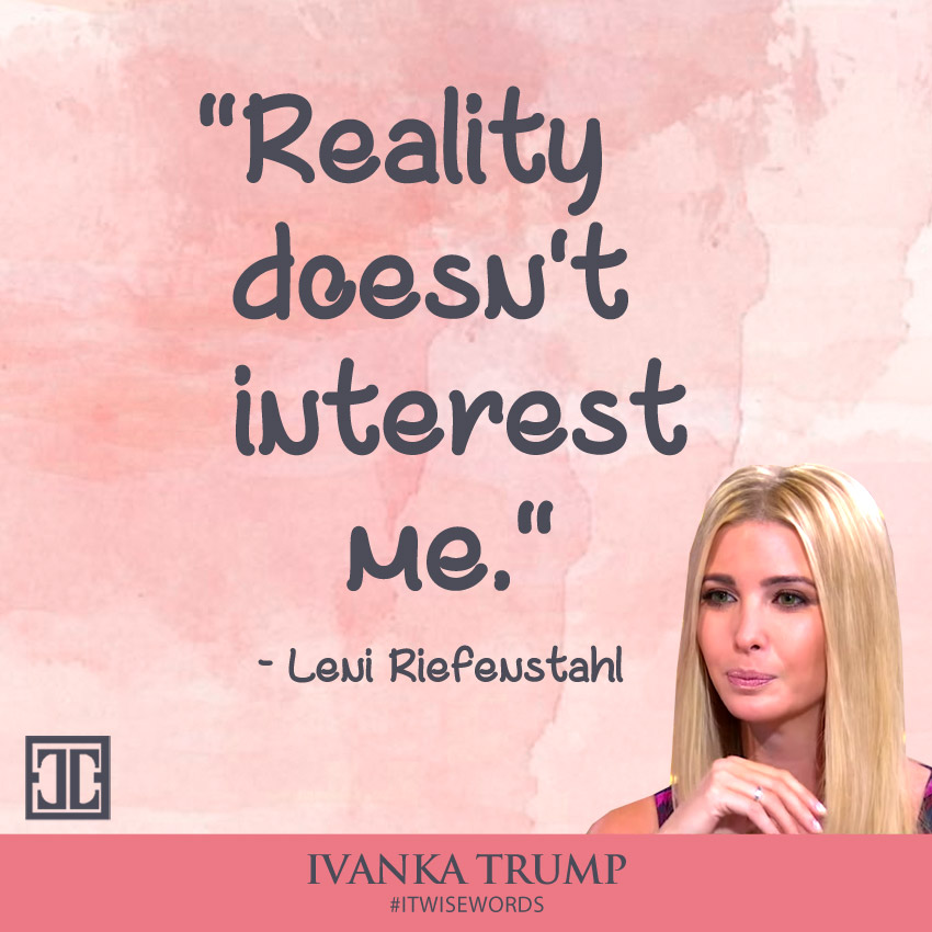 """Reality doesn't interest me."" - Leni Riefenstahl - Ivanka Trump Wise Words #ITWISEWORDS"